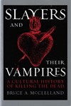 Slayers and Their Vampires: A Cultural History of Killing the Dead by Bruce McClelland