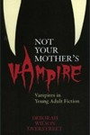 Not Your Mother's Vampire: Vampires in Young Adult Fiction by Deborah Wilson Overstreet